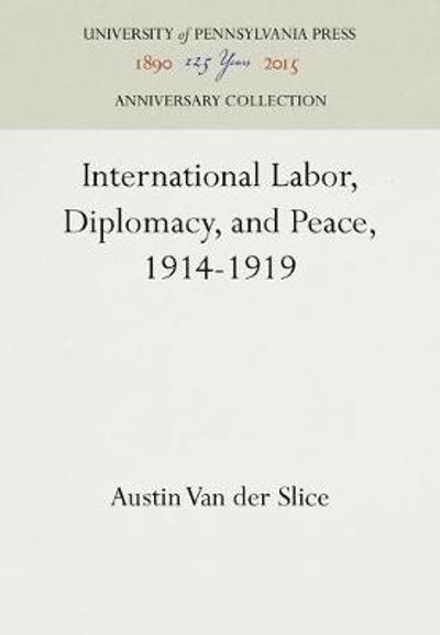 International Labor, Diplomacy, and Peace, 1914-1919 - Austin Van Der Slice