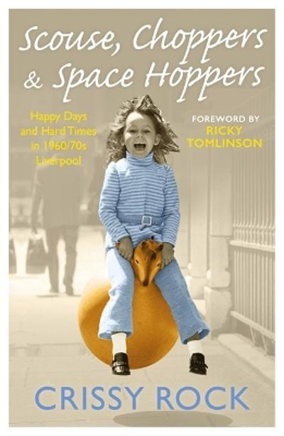 Scouse, Choppers & Space Hoppers - A Liverpool Life of Happy Days and Hard Times - Crissy Rock