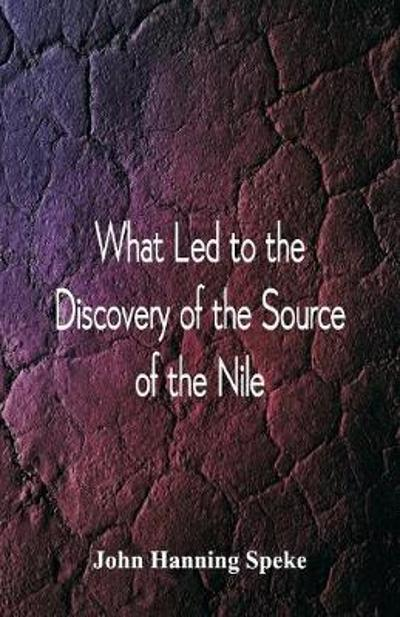What Led To The Discovery of the Source Of The Nile - John Hanning Speke