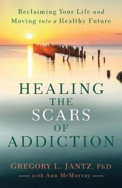 Healing the Scars of Addiction - Gregory L. PhD Jantz