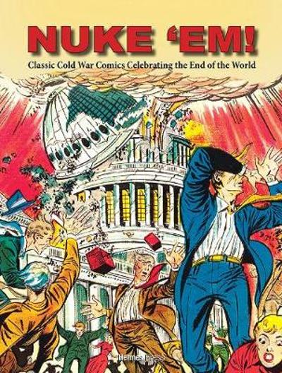 Nuke 'Em! Classic Cold War Comics Celebrating the End of the World - Aaron Wyn