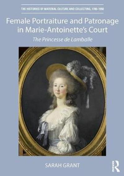 Female Portraiture and Patronage in Marie Antoinette's Court - Sarah Grant