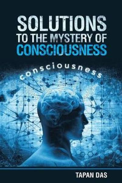 Solutions to the Mystery of Consciousness - Tapan Das