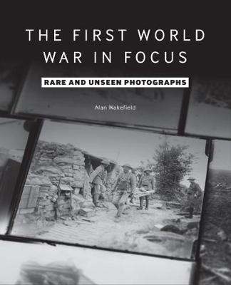 The First World War in Focus - Alan Wakefield