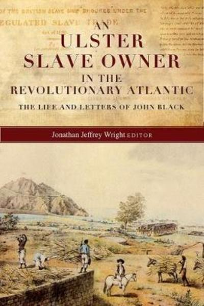 An Ulster Slave Owner in the Revolutionary Atlantic - Jonathan Jeffrey Wright