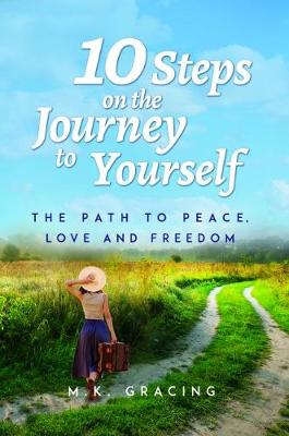 10 Steps on the Journey to Yourself: The Path to Peace, Love and Freedom - M. K. Gracing