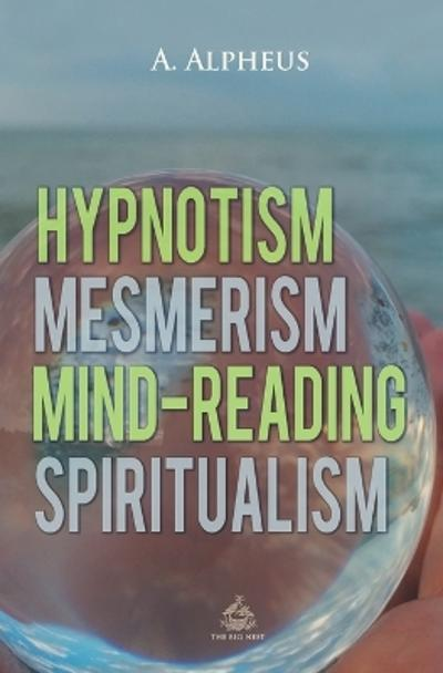Hypnotism, Mesmerism, Mind-Reading and Spiritualism - A Alpheus