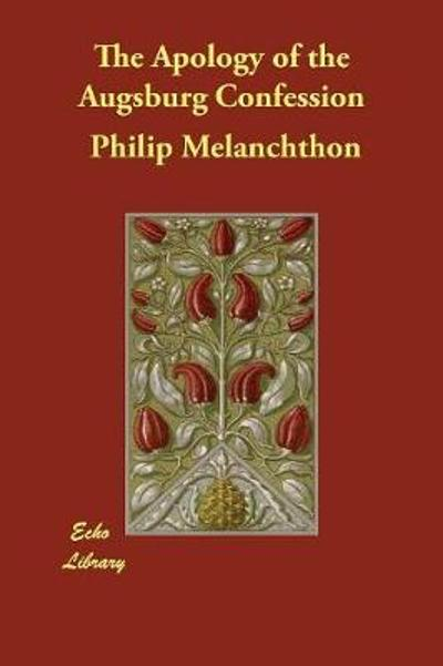 The Apology of the Augsburg Confession - Philip Melanchthon