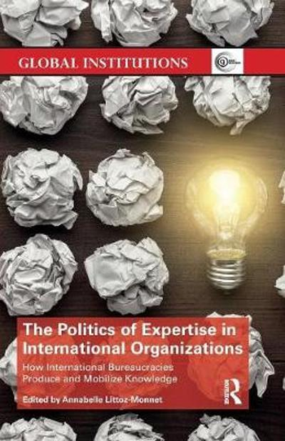 The Politics of Expertise in International Organizations - Annabelle Littoz-Monnet