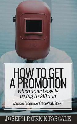 How to Get a Promotion When Your Boss Is Trying to Kill You - Joseph Patrick Pascale