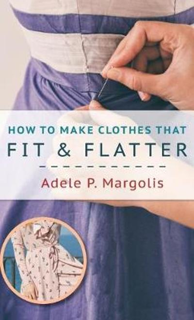 How to Make Clothes That Fit and Flatter - Adele Margolis