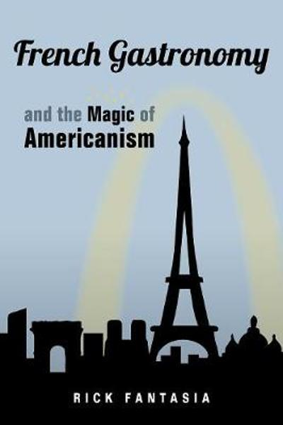 French Gastronomy and the Magic of Americanism - Rick Fantasia
