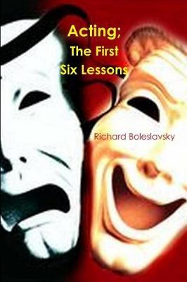 Acting; The First Six Lessons - Richard Boleslavsky