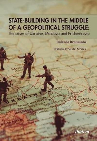 State-Building in the Middle of a Geopolitical S - The Cases of Ukraine, Moldova, and Pridnestrovia - Rolando M. Drom Valadez