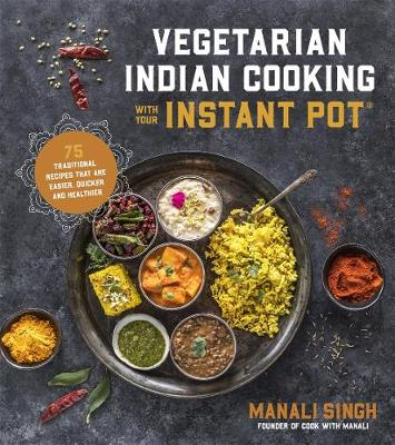 Vegetarian Indian Cooking with Your Instant Pot - Manali Singh
