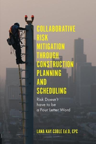 Collaborative Risk Mitigation Through Construction Planning and Scheduling - Dr Lana Kay Coble Ed.D. CPC