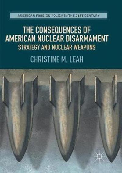 The Consequences of American Nuclear Disarmament - Christine M. Leah