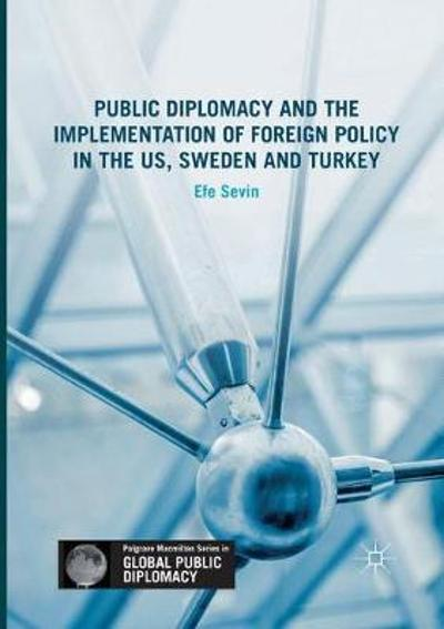 Public Diplomacy and the Implementation of Foreign Policy in the US, Sweden and Turkey - Efe Sevin