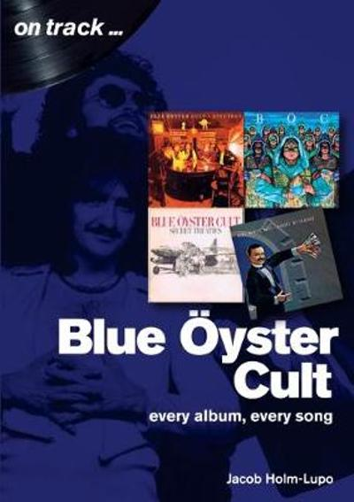 Blue Oyster Cult: Every Album, Every Song - Jacob Holm-Lupo
