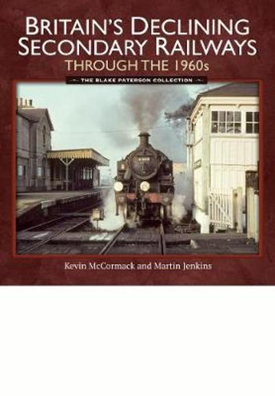 Britain's Declining Secondary Railways through the 1960s - Kevin McCormack