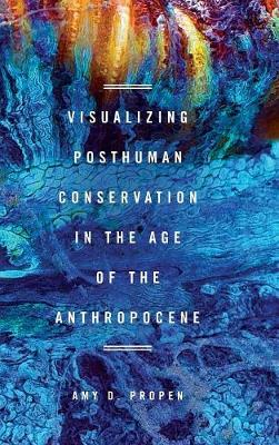 Visualizing Posthuman Conservation in the Age of the Anthropocene - Amy D Propen