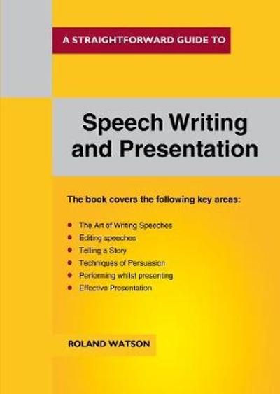 A Straightforward Guide to Speech Writing and Presentation - Roland Watson
