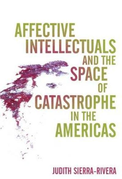 Affective Intellectuals and the Space of Catastrophe in the Americas - Judith Sierra-Rivera