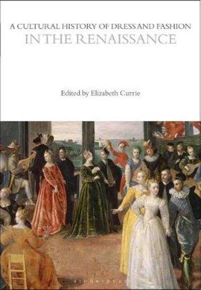 A Cultural History of Dress and Fashion in the Renaissance - Elizabeth Currie