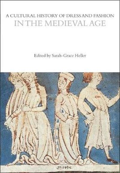 A Cultural History of Dress and Fashion in the Medieval Age - Sarah-Grace Heller