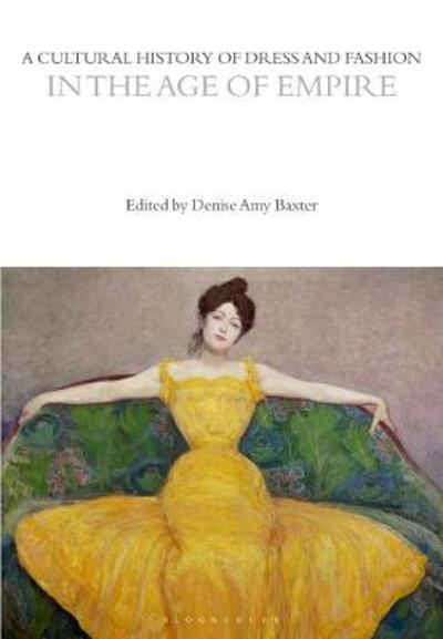 A Cultural History of Dress and Fashion in the Age of Empire - Denise Amy Baxter