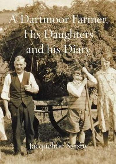 A A Dartmoor Farmer, His Daughters and His Diary - Jacqueline Sarsby