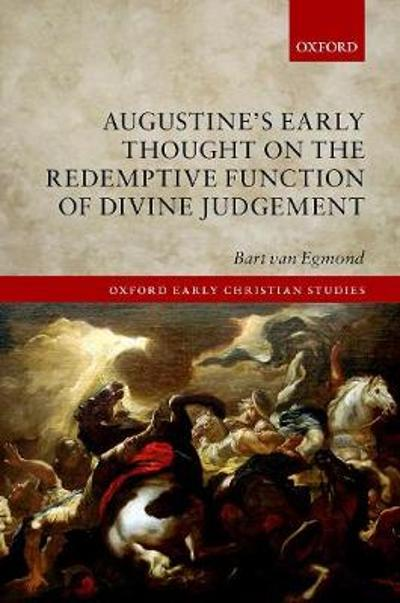 Augustine's Early Thought on the Redemptive Function of Divine Judgement - Bart van Egmond