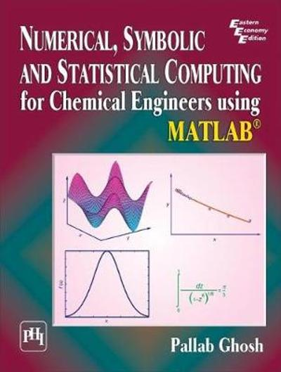 Numerical, Symbolic and Statistical Computing for Chemical Engineers using Matlab  (R) - Pallab Ghosh