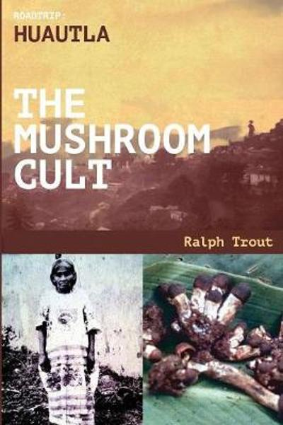 Road Trip Huautla the Mushroom Cult - Ralph Trout
