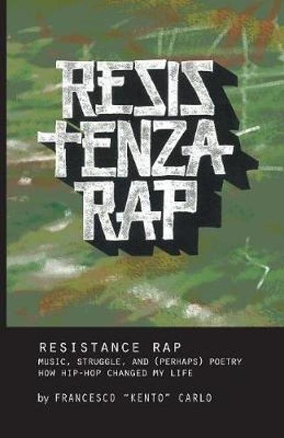 Resistenza Rap: Music, Struggle, and (Perhaps) Poetry/How Hip-Hop Changed My Life - Francesco Kento Carlo