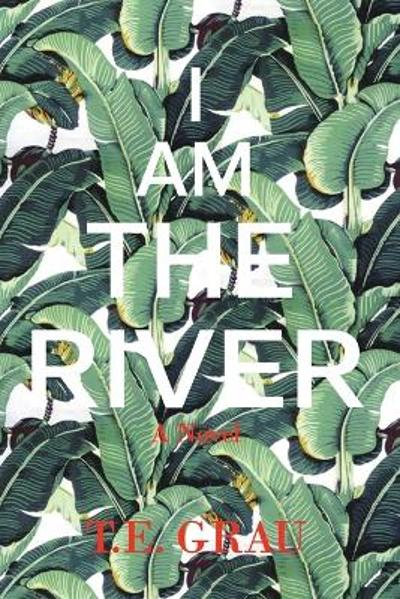 I Am The River - T E Grau