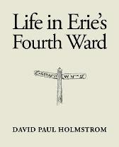 Life in Erie's Fourth Ward - David Paul Holmstrom
