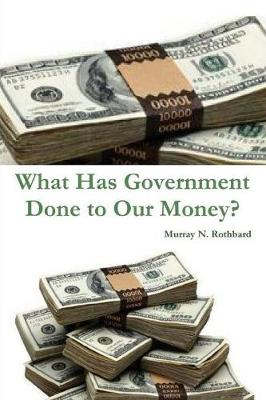 What Has Government Done to Our Money? - Murray N Rothbard