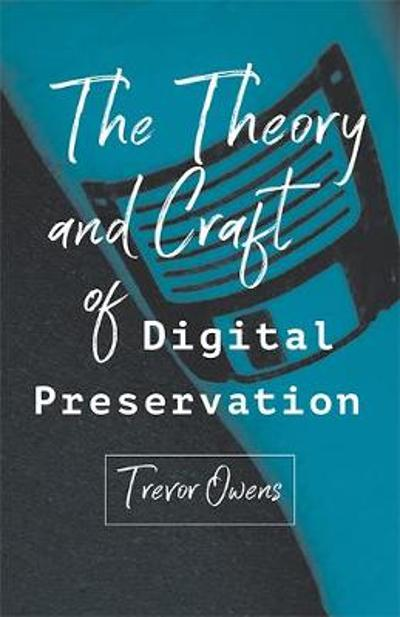 The Theory and Craft of Digital Preservation - Trevor Owens