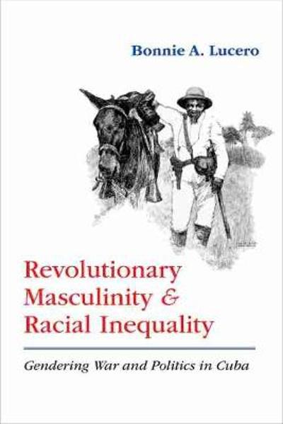 Revolutionary Masculinity and Racial Inequality - Bonnie A. Lucero