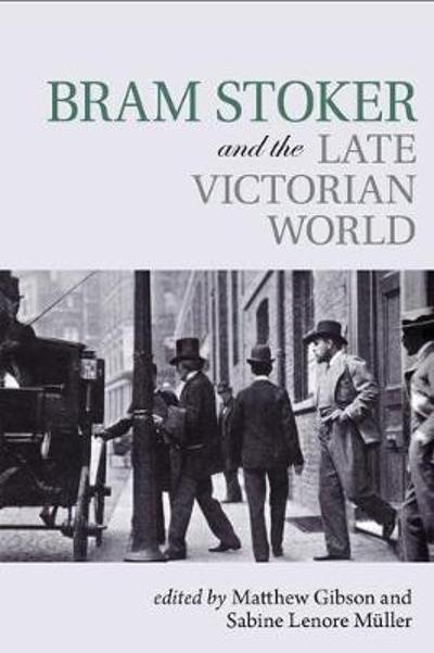 Bram Stoker and the Late Victorian World - Matthew Gibson