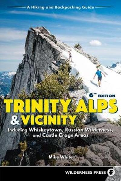 Trinity Alps & Vicinity: Including Whiskeytown, Russian Wilderness, and Castle Crags Areas - Mike White