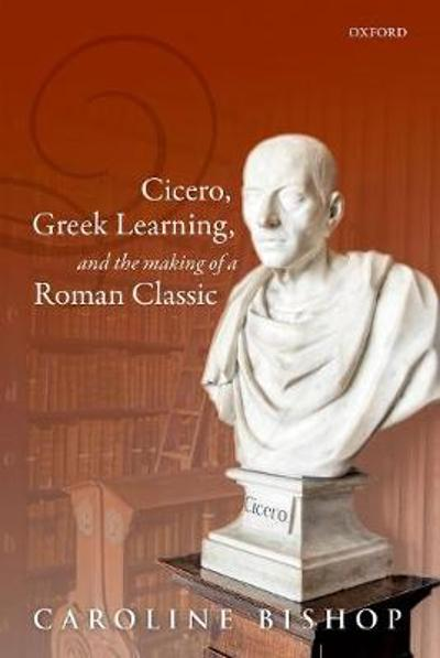 Cicero, Greek Learning, and the Making of a Roman Classic - Caroline Bishop