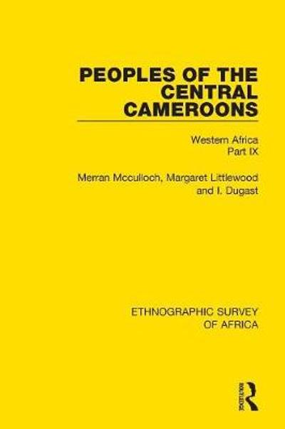 Peoples of the Central Cameroons (Tikar. Bamum and Bamileke. Banen, Bafia and Balom) - Merran McCulloch