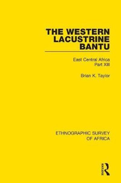 The Western Lacustrine Bantu (Nyoro, Toro, Nyankore, Kiga, Haya and Zinza with Sections on the Amba and Konjo) - Brian K. Taylor