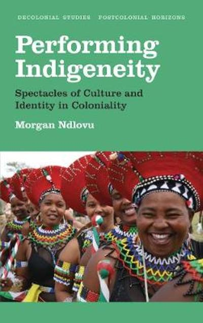 Performing Indigeneity - Morgan Ndlovu