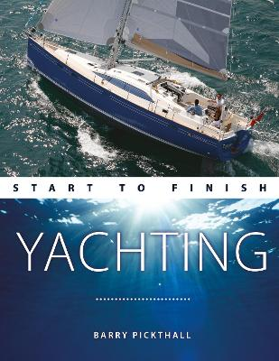 Yachting Start to Finish - From beginner to advanced - The perfect guide to improving your yachting skills Second edition - Barry Pickthall