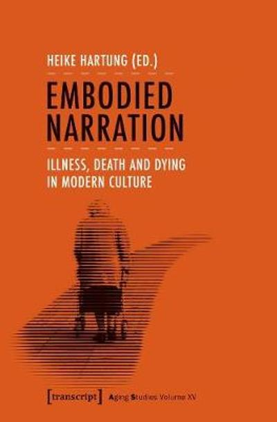 Embodied Narration - Illness, Death, and Dying in Modern Culture - Heike Hartung