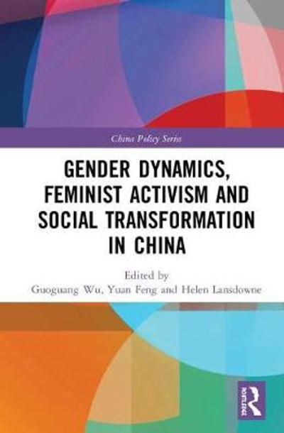 Gender Dynamics, Feminist Activism and Social Transformation in China - Guoguang Wu