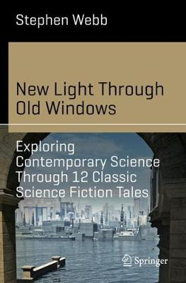 New Light Through Old Windows: Exploring Contemporary Science Through 12 Classic Science Fiction Tales - Stephen Webb